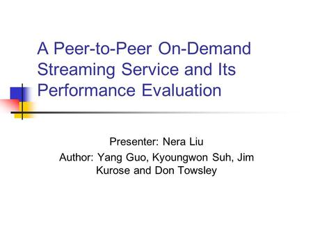 A Peer-to-Peer On-Demand Streaming Service and Its Performance Evaluation Presenter: Nera Liu Author: Yang Guo, Kyoungwon Suh, Jim Kurose and Don Towsley.