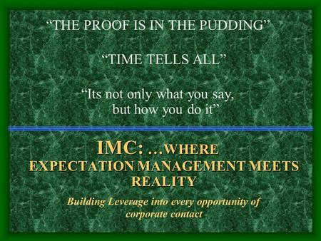 """THE PROOF IS IN THE PUDDING"" ""TIME TELLS ALL"" ""Its not only what you say, but how you do it"" IMC: … WHERE EXPECTATION MANAGEMENT MEETS REALITY Building."