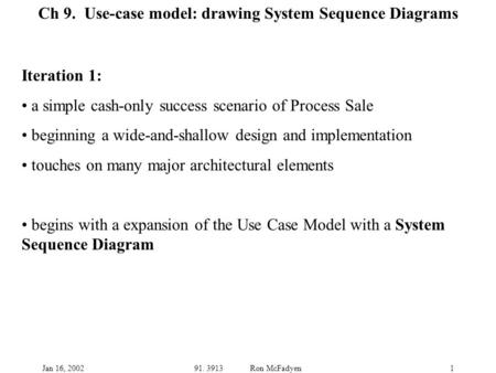 Jan 16, 200291. 3913 Ron McFadyen1 Ch 9. Use-case model: drawing System Sequence Diagrams Iteration 1: a simple cash-only success scenario of Process Sale.
