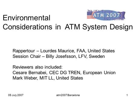 05 July 2007atm2007 Barcelona1 Environmental Considerations in ATM System Design Rappertour – Lourdes Maurice, FAA, United States Session Chair – Billy.
