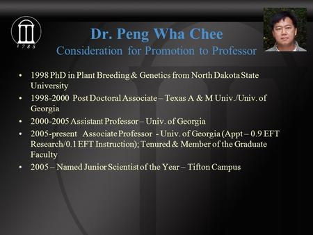 Dr. Peng Wha Chee Consideration for Promotion to Professor 1998 PhD in Plant Breeding & Genetics from North Dakota State University 1998-2000 Post Doctoral.