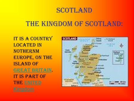 SCOTLAND THE KINGDOM OF SCOTLAND: IT is a country located in NOTHERNM Europe, on the island of Great Britain. It is part of the United Kingdom Great BritainUnited.