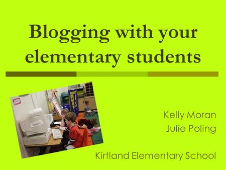 Blogging with your elementary students Kelly Moran Julie Poling Kirtland Elementary School.