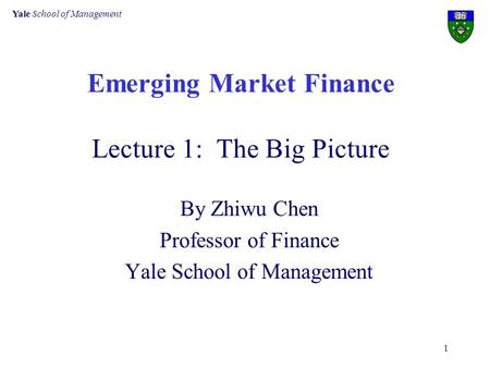 Yale School of Management 1 Emerging Market Finance Lecture 1: The Big Picture By Zhiwu Chen Professor of Finance Yale School of Management.
