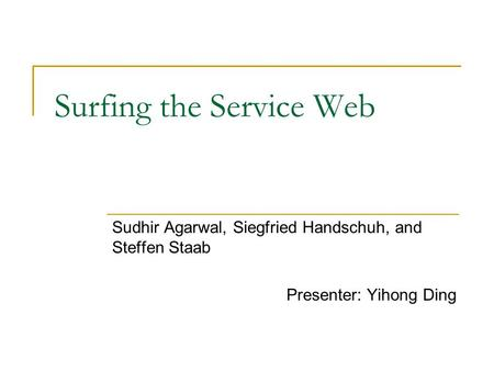 Surfing the Service Web Sudhir Agarwal, Siegfried Handschuh, and Steffen Staab Presenter: Yihong Ding.