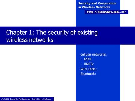 © 2007 Levente Buttyán <strong>and</strong> Jean-Pierre Hubaux Security <strong>and</strong> Cooperation in Wireless Networks Chapter 1: The security of existing.