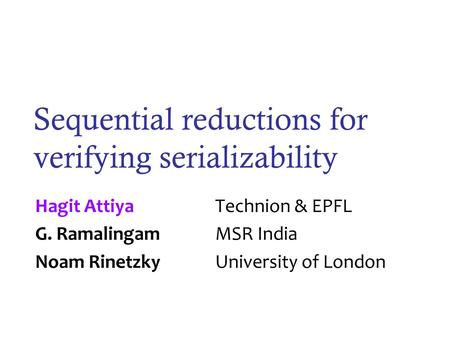 Sequential reductions for verifying serializability Hagit Attiya Technion & EPFL G. RamalingamMSR India Noam Rinetzky University of London.