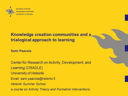 Knowledge creation communities and a trialogical approach to learning Sami Paavola Center for Research on Activity, Development, and Learning (CRADLE)