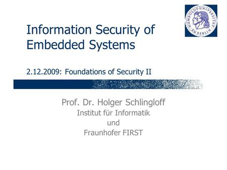 Information Security of Embedded Systems 2.12.2009: Foundations of Security II Prof. Dr. Holger Schlingloff Institut für Informatik und Fraunhofer FIRST.