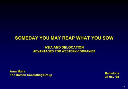 - 0 - SOMEDAY YOU MAY REAP WHAT YOU SOW ASIA AND DELOCATION ADVANTAGES FOR WESTERN COMPANIES Arun Maira The Boston Consulting Group Barcelona 22 Nov '04.