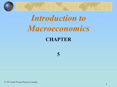 1 Introduction to Macroeconomics CHAPTER 5 © 2003 South-Western/Thomson Learning.
