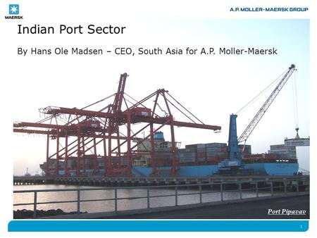 1 Indian Port Sector By Hans Ole Madsen – CEO, South Asia for A.P. Moller-Maersk Port Pipavav.