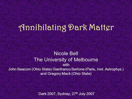 Annihilating Dark Matter Nicole Bell The University of Melbourne with John Beacom (Ohio State) Gianfranco Bertone (Paris, Inst. Astrophys.) and Gregory.