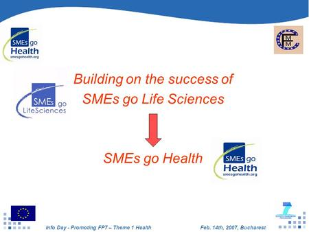 Info Day - Promoting FP7 – Theme 1 HealthFeb. 14th, 2007, Bucharest Building on the success of SMEs go Life Sciences SMEs go Health.