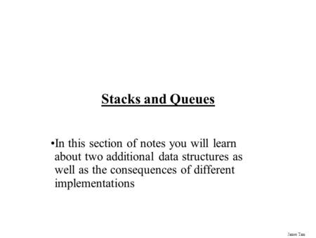Stacks and Queues In this section of notes you will learn about two additional data structures as well as the consequences of different implementations.