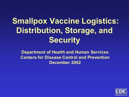 Smallpox Vaccine Logistics: Distribution, Storage, and Security Department of Health and Human Services Centers for Disease Control and Prevention December.
