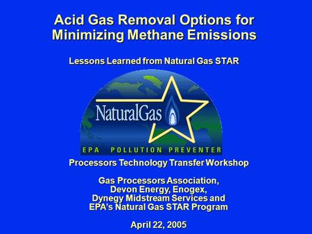 Acid Gas Removal Options for Minimizing Methane Emissions Lessons Learned from Natural Gas STAR Processors Technology Transfer Workshop Gas Processors.