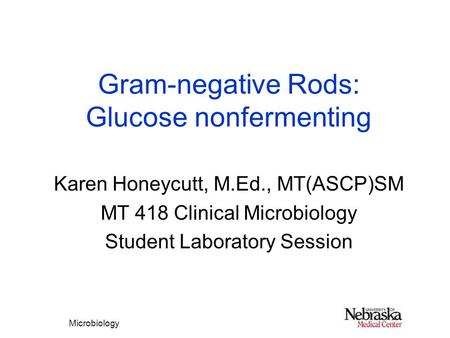 Microbiology Gram-negative Rods: Glucose nonfermenting Karen Honeycutt, M.Ed., MT(ASCP)SM MT 418 Clinical Microbiology Student Laboratory Session.