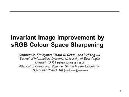 1 Invariant Image Improvement by sRGB Colour Space Sharpening 1 Graham D. Finlayson, 2 Mark S. Drew, and 2 Cheng Lu 1 School of Information Systems, University.