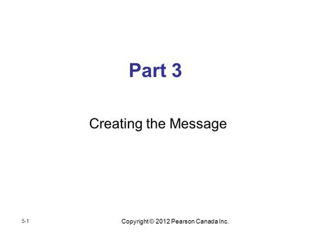 Copyright © 2012 Pearson Canada Inc. Part 3 Creating the Message 5-1.