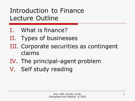Dua, Falk, Jacoby, Scott, Stangeland and Wajeeh © 2005 1 Introduction to Finance Lecture Outline I.What is finance? II.Types of businesses III.Corporate.