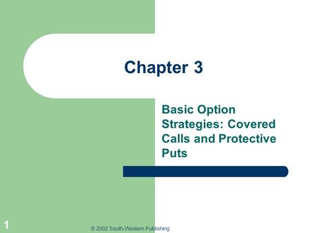 © 2002 South-Western Publishing 1 Chapter 3 Basic Option Strategies: Covered Calls and Protective Puts.