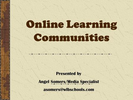 Online Learning Communities Presented by Angel Somers/Media Specialist