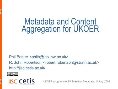 UKOER programme 2 nd Tuesday: Metadata. 11 Aug 2009 Metadata and Content Aggregation for UKOER Phil Barker R. John Robertson