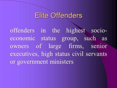 Elite Offenders offenders in the highest socio- economic status group, such as owners of large firms, senior executives, high status civil servants or.