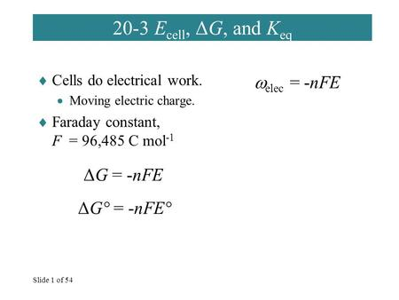 Slide 1 of 54 20-3 E cell, ΔG, and K eq  Cells do electrical work.  Moving electric charge.  Faraday constant, F = 96,485 C mol -1  elec = -nFE ΔG.