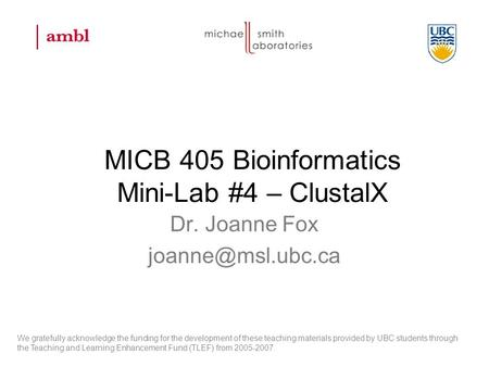 MICB 405 Bioinformatics Mini-Lab #4 – ClustalX Dr. Joanne Fox We gratefully acknowledge the funding for the development of these teaching.