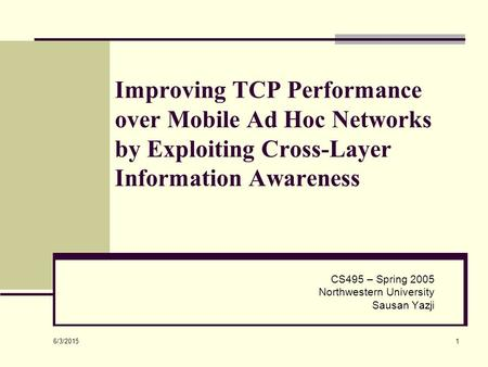 6/3/2015 1 Improving TCP Performance over Mobile Ad Hoc Networks by Exploiting Cross-Layer Information Awareness CS495 – Spring 2005 Northwestern University.