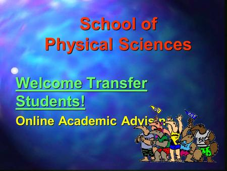 School of Physical Sciences Welcome Transfer Students! Online Academic Advising.