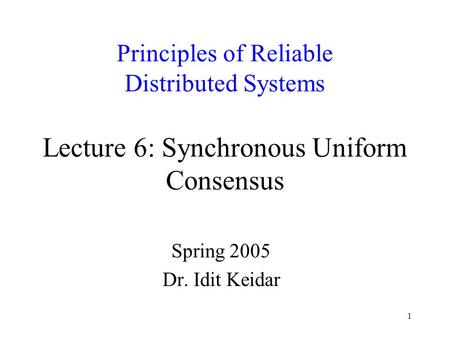 1 Principles of Reliable Distributed Systems Lecture 6: Synchronous Uniform Consensus Spring 2005 Dr. Idit Keidar.
