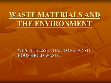 WASTE MATERIALS AND THE ENVIRONMENT WHY IT IS ESSENTIAL TO SEPARATE HOUSEHOLD WASTE.