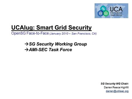 UCAIug: Smart Grid Security OpenSG Face-to-Face (January 2010 – San Francisco, CA)  SG Security Working Group  AMI-SEC Task Force SG Security WG Chair:
