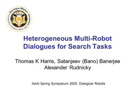 Heterogeneous Multi-Robot Dialogues for Search Tasks Thomas K Harris, Satanjeev (Bano) Banerjee Alexander Rudnicky AAAI Spring Symposium 2005: Dialogical.