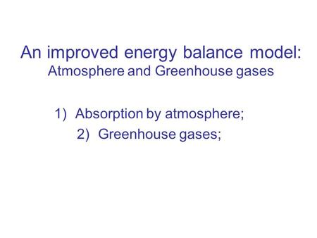 An improved energy balance model: Atmosphere and Greenhouse gases 1)Absorption by atmosphere; 2)Greenhouse gases;