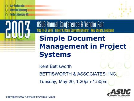 Copyright © 2003 Americas' SAP Users' Group Simple Document Management in Project Systems Kent Bettisworth BETTISWORTH & ASSOCIATES, INC. Tuesday, May.