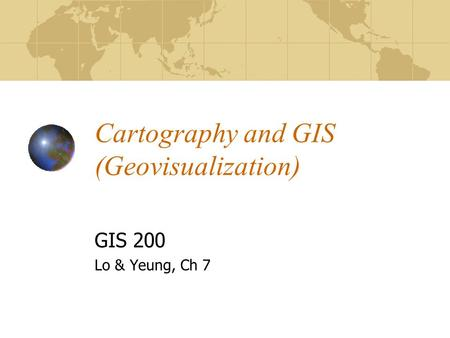 Cartography and GIS (Geovisualization) GIS 200 Lo & Yeung, Ch 7.