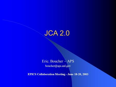 JCA 2.0 Eric. Boucher – APS EPICS Collaboration Meeting - June 18-20, 2003.