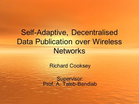 Self-Adaptive, Decentralised Data Publication over Wireless Networks Richard Cooksey Supervisor: Prof. A. Taleb-Bendiab.