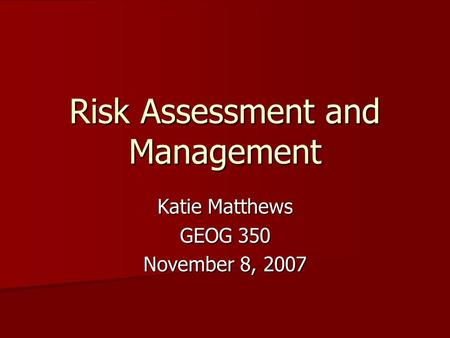 Risk Assessment and Management Katie Matthews GEOG 350 November 8, 2007.