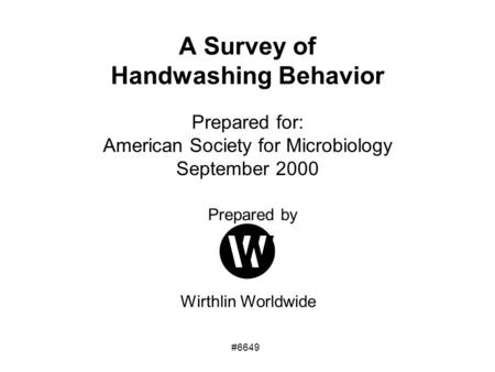 Prepared by Wirthlin Worldwide A Survey of Handwashing Behavior Prepared for: American Society for Microbiology September 2000 #6649.