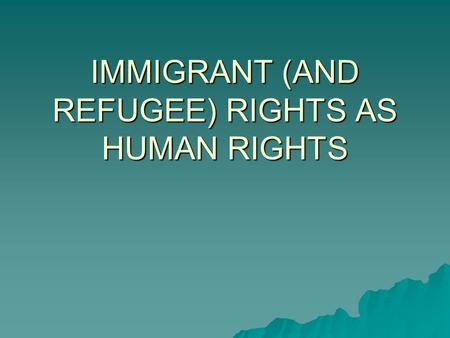 "IMMIGRANT (AND REFUGEE) RIGHTS AS HUMAN RIGHTS. One way to look at the problem  ""Even though the Bill of Rights does not grant foreigners a right of."