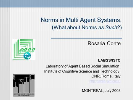Norms in Multi Agent Systems. ( What about Norms as Such?)‏ Rosaria Conte LABSS/ISTC Laboratory of Agent Based Social Simulation, Institute of Cognitive.