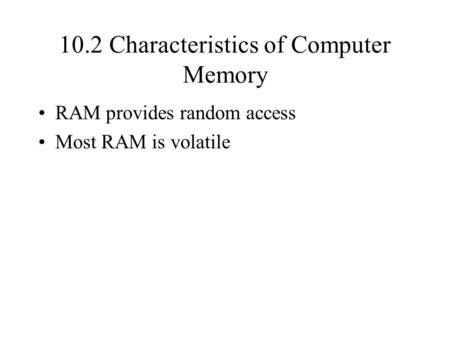 10.2 Characteristics of Computer Memory RAM provides random access Most RAM is volatile.
