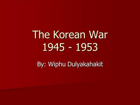 The Korean War 1945 - 1953 By: Wiphu Dulyakahakit.