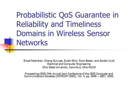 Probabilistic QoS Guarantee in Reliability and Timeliness Domains in Wireless Sensor Networks Emad Felemban, Chang-Gun Lee, Eylem Ekici, Ryan Boder, and.