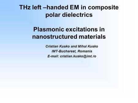 THz left –handed EM in composite polar dielectrics Plasmonic excitations in nanostructured materials Cristian Kusko and Mihai Kusko IMT-Bucharest, Romania.